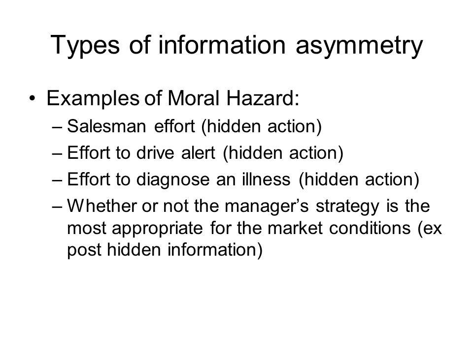 Types of information asymmetry Examples of Moral Hazard: –Salesman effort (hidden action) –Effort to drive alert (hidden action) –Effort to diagnose a