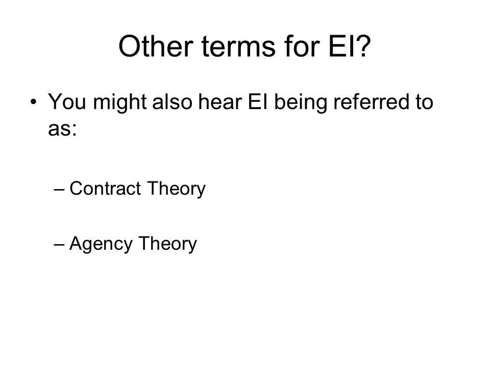 Other terms for EI? You might also hear EI being referred to as: –Contract Theory –Agency Theory