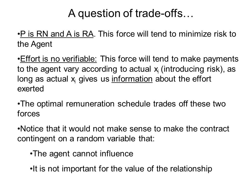 A question of trade-offs… P is RN and A is RA. This force will tend to minimize risk to the Agent Effort is no verifiable: This force will tend to mak