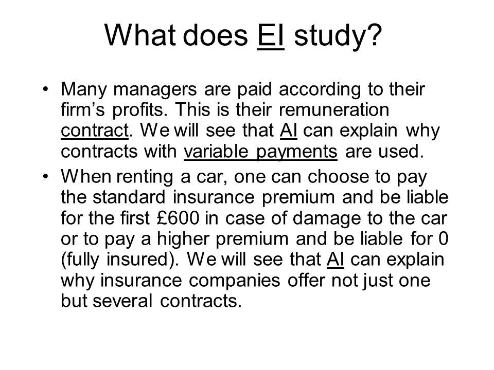 What does EI study? Many managers are paid according to their firm's profits. This is their remuneration contract. We will see that AI can explain why