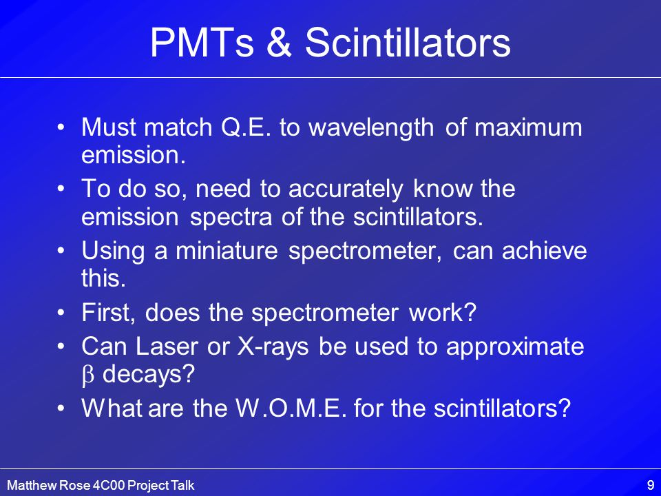Matthew Rose 4C00 Project Talk9 PMTs & Scintillators Must match Q.E.