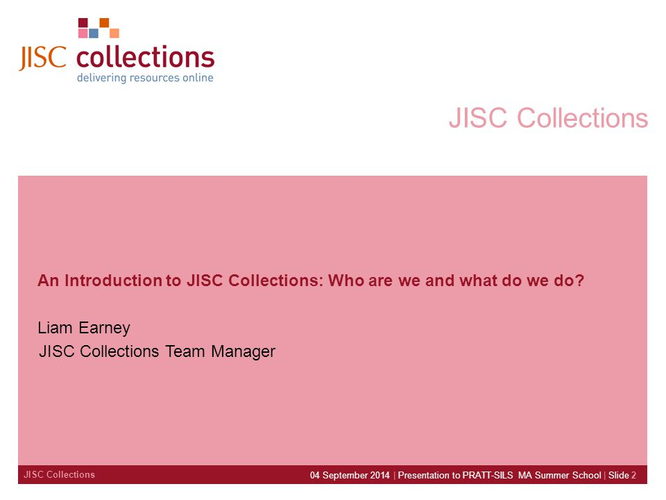 04 September 2014 | Presentation to PRATT-SILS MA Summer School | Slide 2 JISC Collections An Introduction to JISC Collections: Who are we and what do we do.