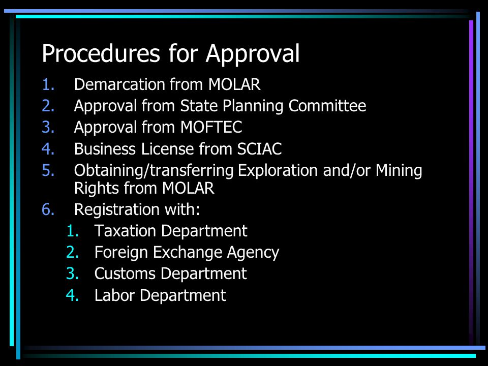 Procedures for Approval 1.Demarcation from MOLAR 2.Approval from State Planning Committee 3.Approval from MOFTEC 4.Business License from SCIAC 5.Obtaining/transferring Exploration and/or Mining Rights from MOLAR 6.Registration with: 1.Taxation Department 2.Foreign Exchange Agency 3.Customs Department 4.Labor Department