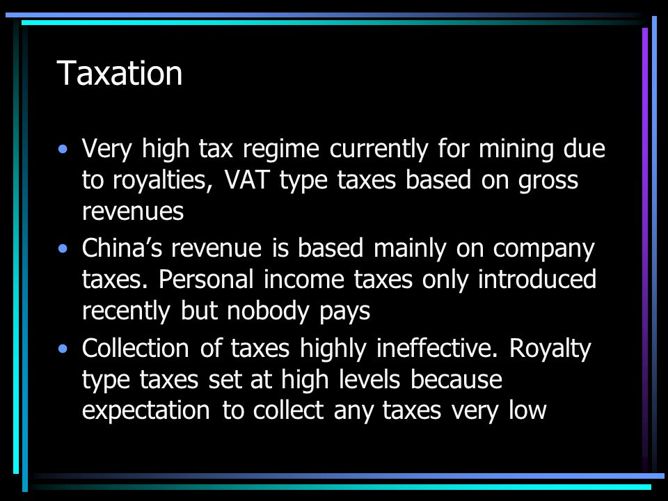 Taxation Very high tax regime currently for mining due to royalties, VAT type taxes based on gross revenues China's revenue is based mainly on company taxes.