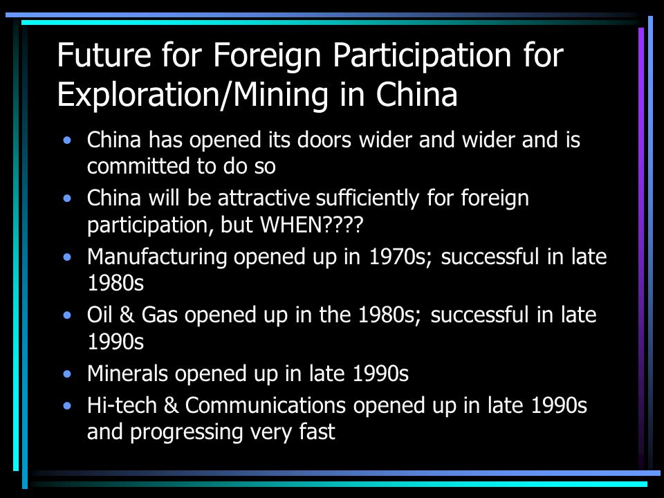 Future for Foreign Participation for Exploration/Mining in China China has opened its doors wider and wider and is committed to do so China will be attractive sufficiently for foreign participation, but WHEN .