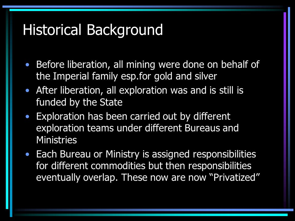Historical Background Before liberation, all mining were done on behalf of the Imperial family esp.for gold and silver After liberation, all exploration was and is still is funded by the State Exploration has been carried out by different exploration teams under different Bureaus and Ministries Each Bureau or Ministry is assigned responsibilities for different commodities but then responsibilities eventually overlap.