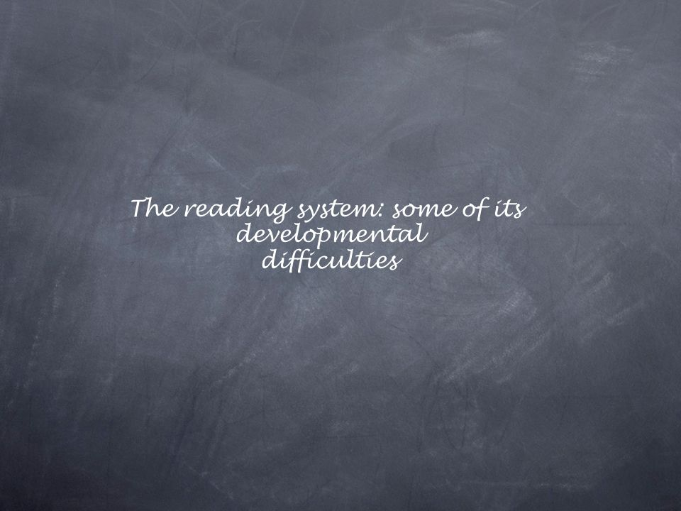 The reading system: some of its developmental difficulties