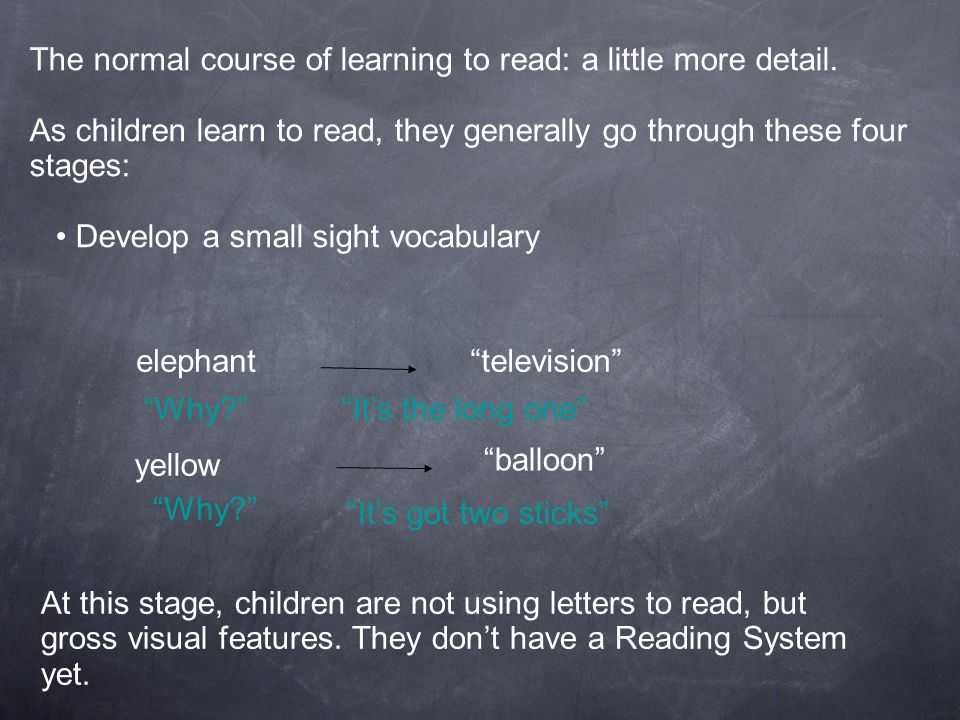 The normal course of learning to read: a little more detail. As children learn to read, they generally go through these four stages: Develop a small s