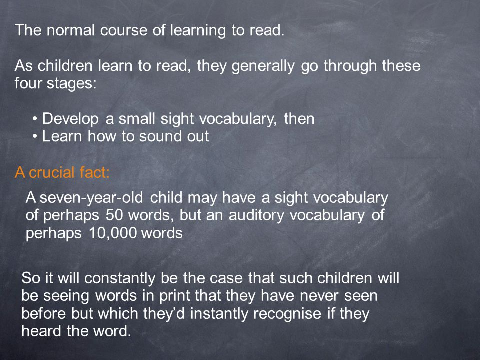 The normal course of learning to read. As children learn to read, they generally go through these four stages: Develop a small sight vocabulary, then