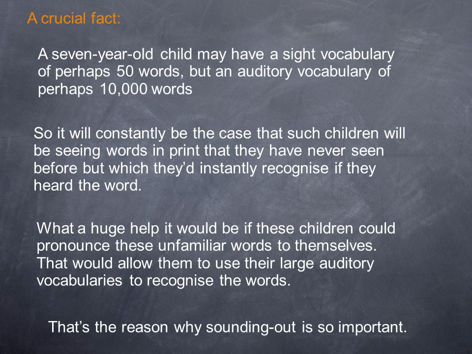A seven-year-old child may have a sight vocabulary of perhaps 50 words, but an auditory vocabulary of perhaps 10,000 words So it will constantly be th