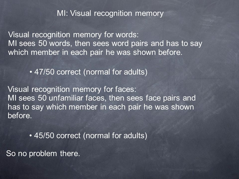 MI: Visual recognition memory Visual recognition memory for words: MI sees 50 words, then sees word pairs and has to say which member in each pair he