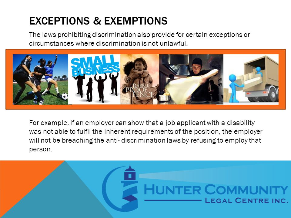 EXCEPTIONS & EXEMPTIONS The laws prohibiting discrimination also provide for certain exceptions or circumstances where discrimination is not unlawful.