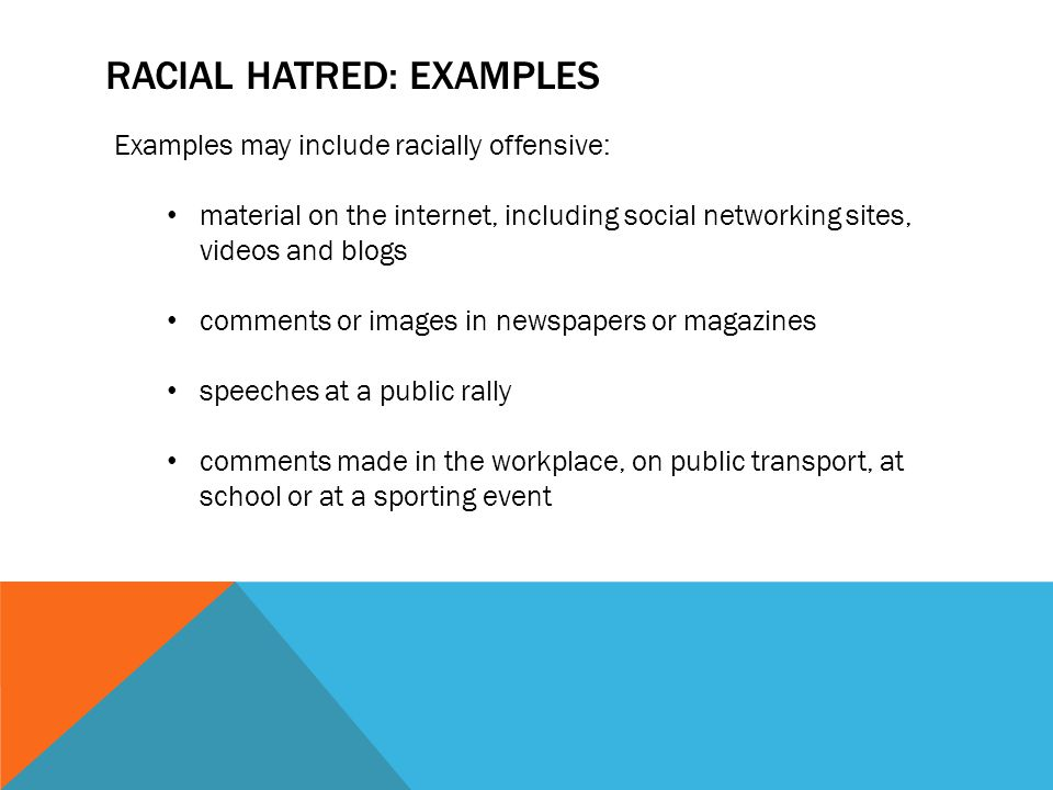 RACIAL HATRED: EXAMPLES Examples may include racially offensive: material on the internet, including social networking sites, videos and blogs comment