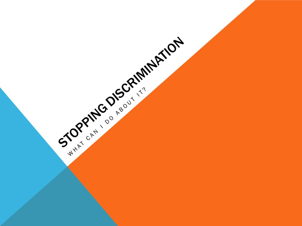 STOPPING DISCRIMINATION WHAT CAN I DO ABOUT IT?