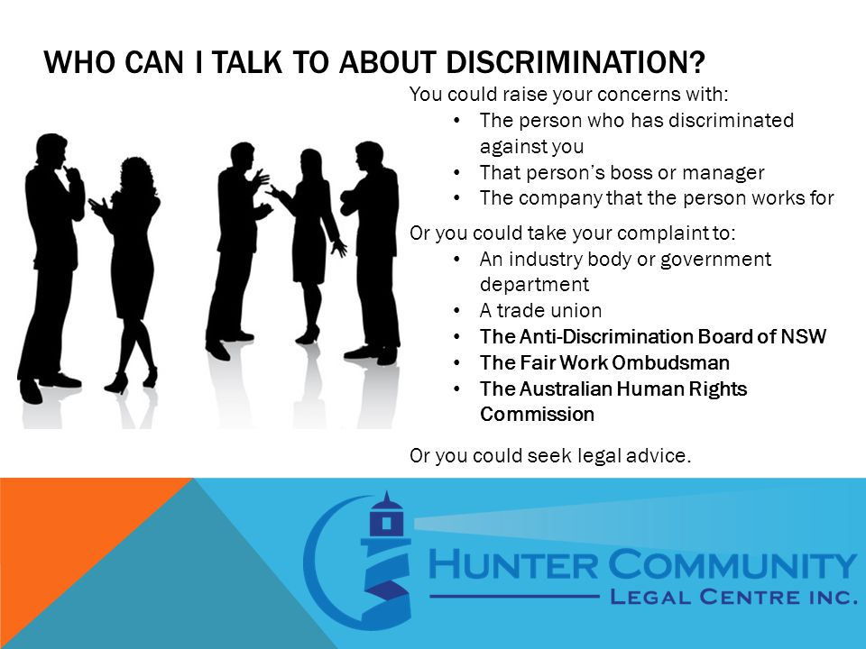 WHO CAN I TALK TO ABOUT DISCRIMINATION? You could raise your concerns with: The person who has discriminated against you That person's boss or manager