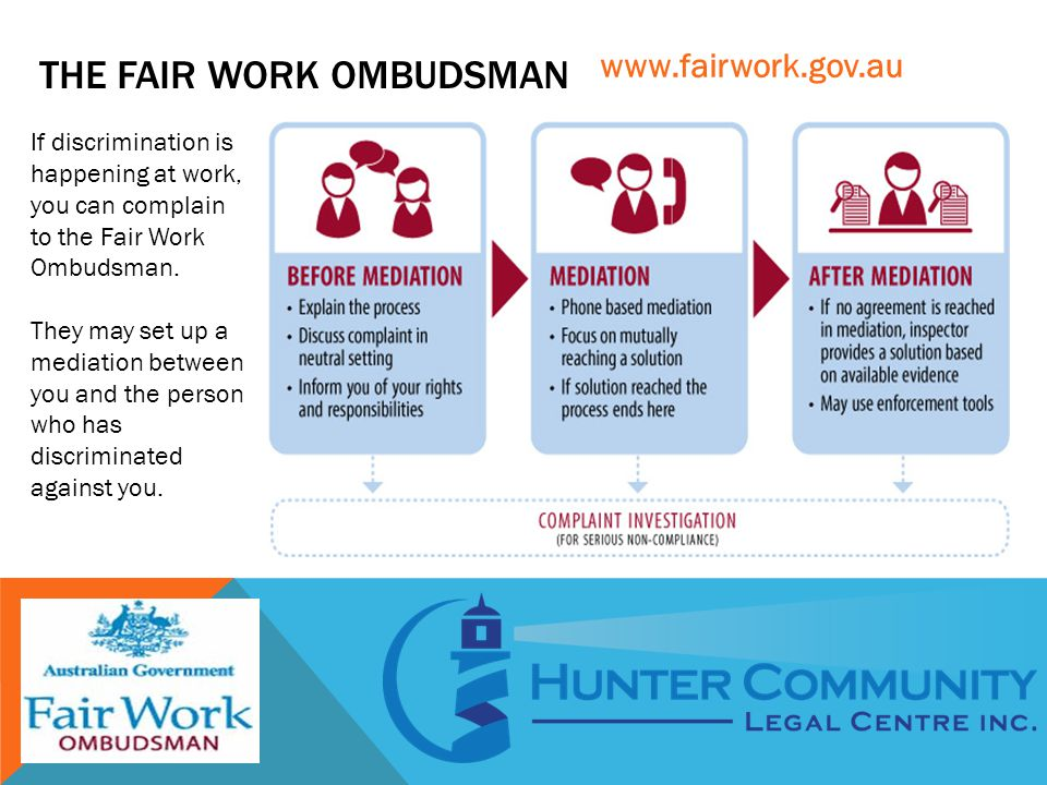 THE FAIR WORK OMBUDSMAN If discrimination is happening at work, you can complain to the Fair Work Ombudsman. They may set up a mediation between you a