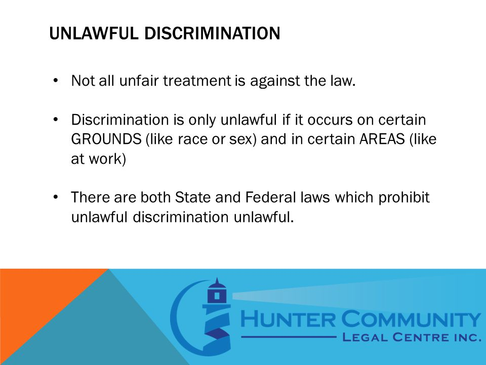 UNLAWFUL DISCRIMINATION Not all unfair treatment is against the law. Discrimination is only unlawful if it occurs on certain GROUNDS (like race or sex