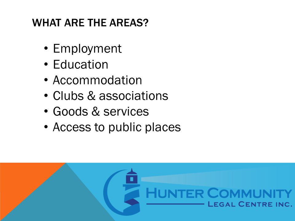 WHAT ARE THE AREAS? Employment Education Accommodation Clubs & associations Goods & services Access to public places