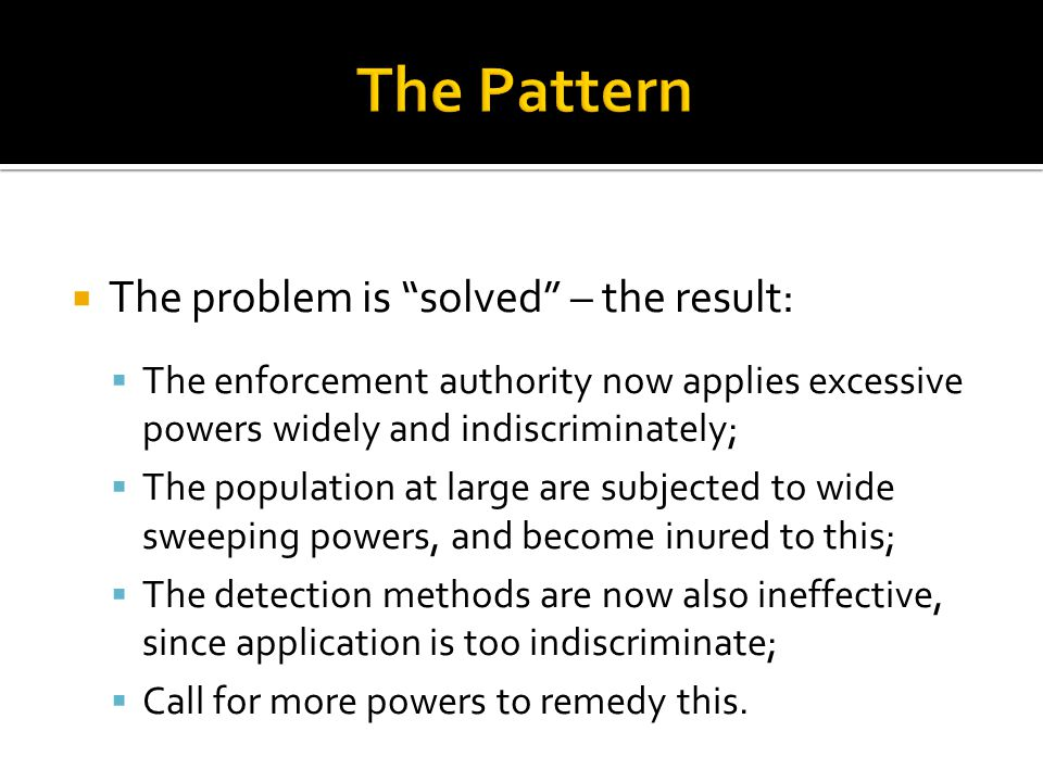  The problem is solved – the result:  The enforcement authority now applies excessive powers widely and indiscriminately;  The population at large are subjected to wide sweeping powers, and become inured to this;  The detection methods are now also ineffective, since application is too indiscriminate;  Call for more powers to remedy this.