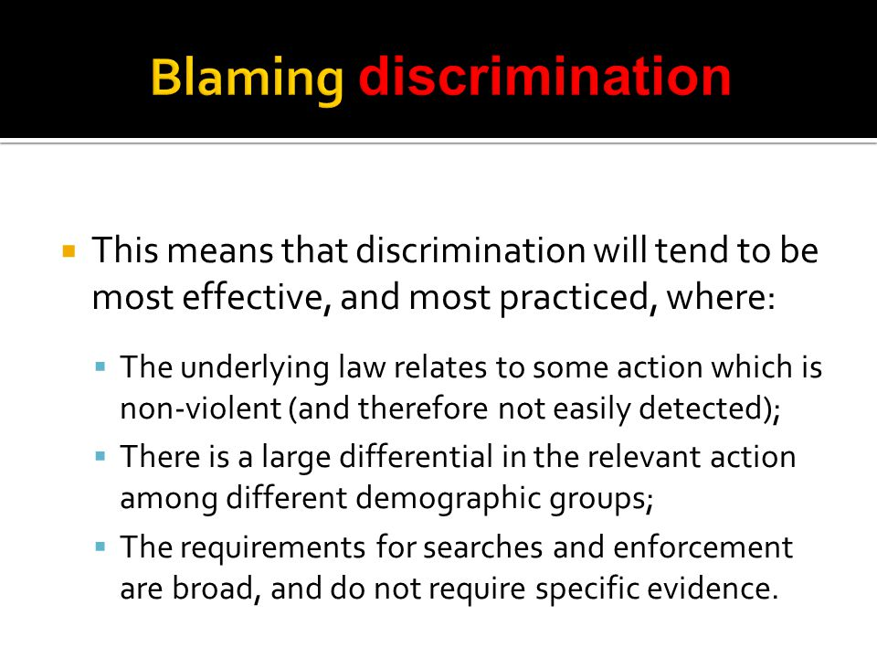  This means that discrimination will tend to be most effective, and most practiced, where:  The underlying law relates to some action which is non-violent (and therefore not easily detected);  There is a large differential in the relevant action among different demographic groups;  The requirements for searches and enforcement are broad, and do not require specific evidence.
