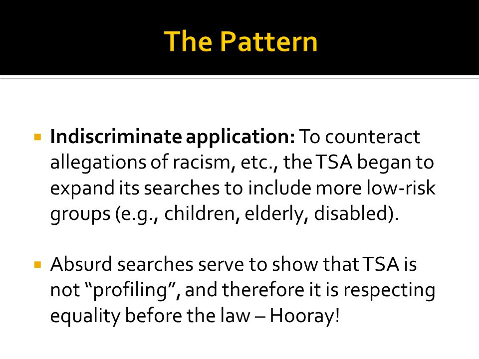  Indiscriminate application: To counteract allegations of racism, etc., the TSA began to expand its searches to include more low-risk groups (e.g., children, elderly, disabled).
