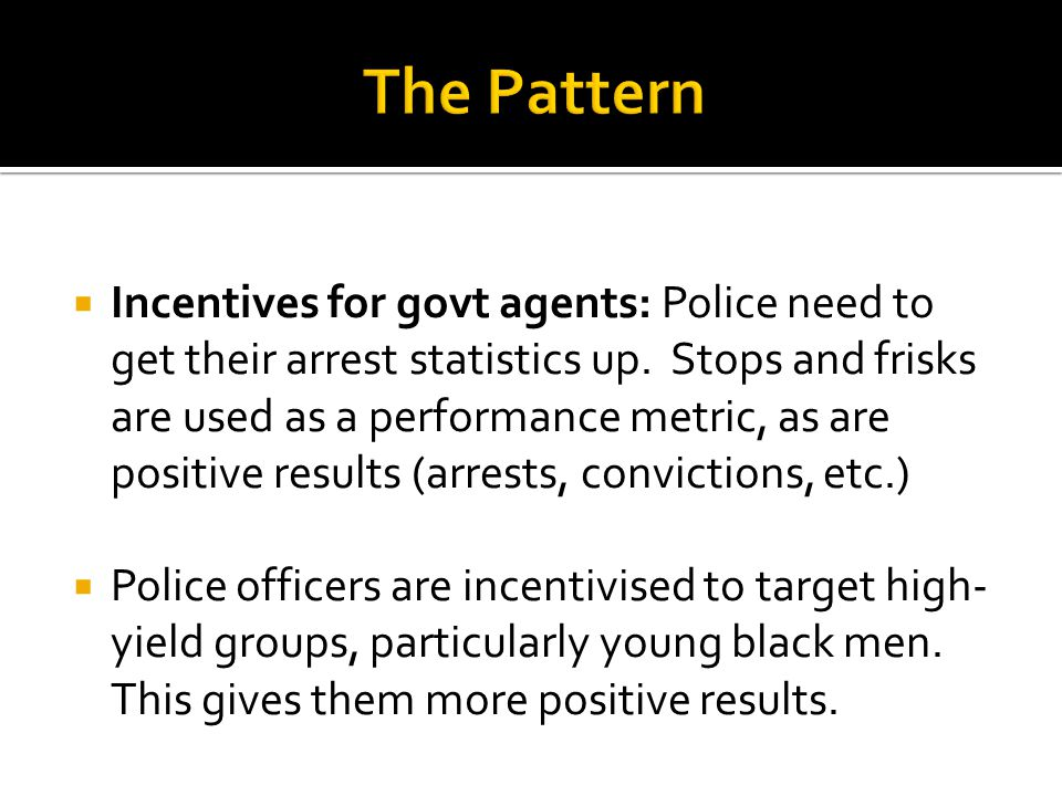  Incentives for govt agents: Police need to get their arrest statistics up. Stops and frisks are used as a performance metric, as are positive result