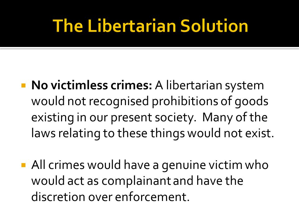  No victimless crimes: A libertarian system would not recognised prohibitions of goods existing in our present society. Many of the laws relating to