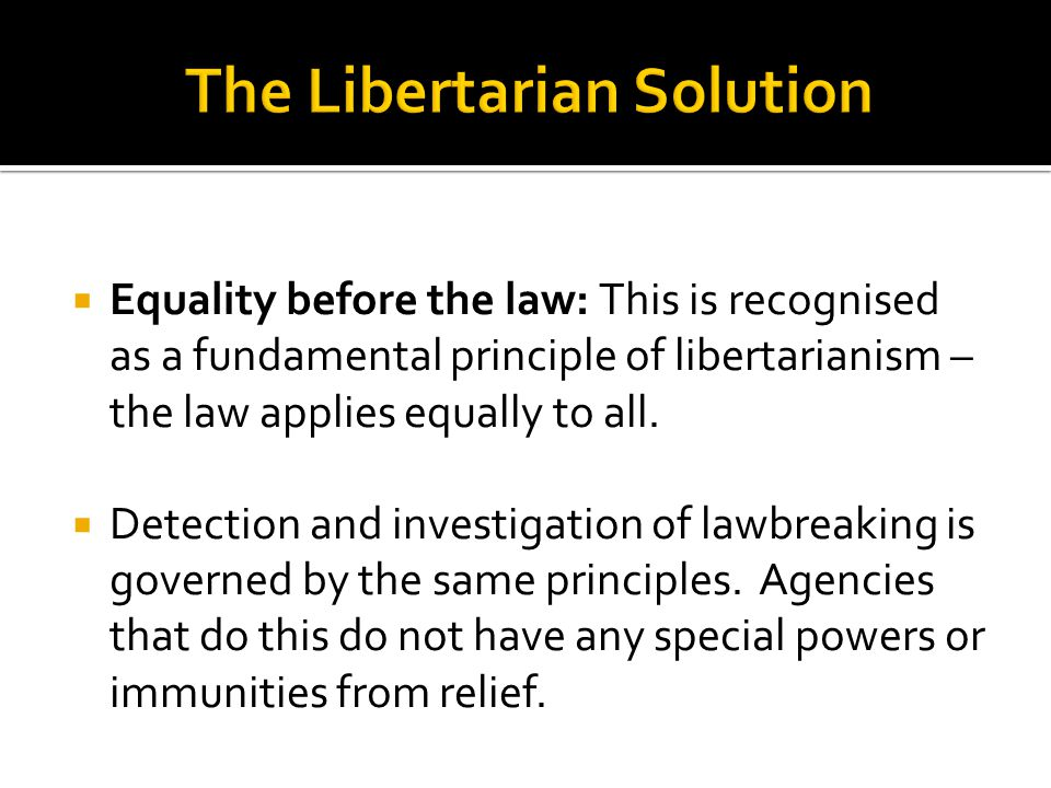  Equality before the law: This is recognised as a fundamental principle of libertarianism – the law applies equally to all.  Detection and investiga