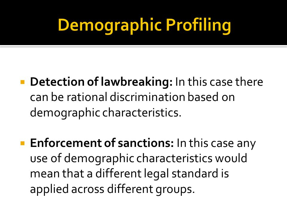  Detection of lawbreaking: In this case there can be rational discrimination based on demographic characteristics.  Enforcement of sanctions: In thi