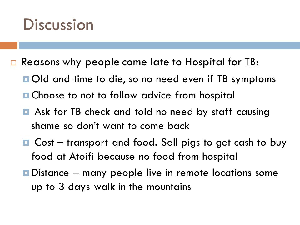 Discussion  Reasons why people come late to Hospital for TB:  Old and time to die, so no need even if TB symptoms  Choose to not to follow advice f