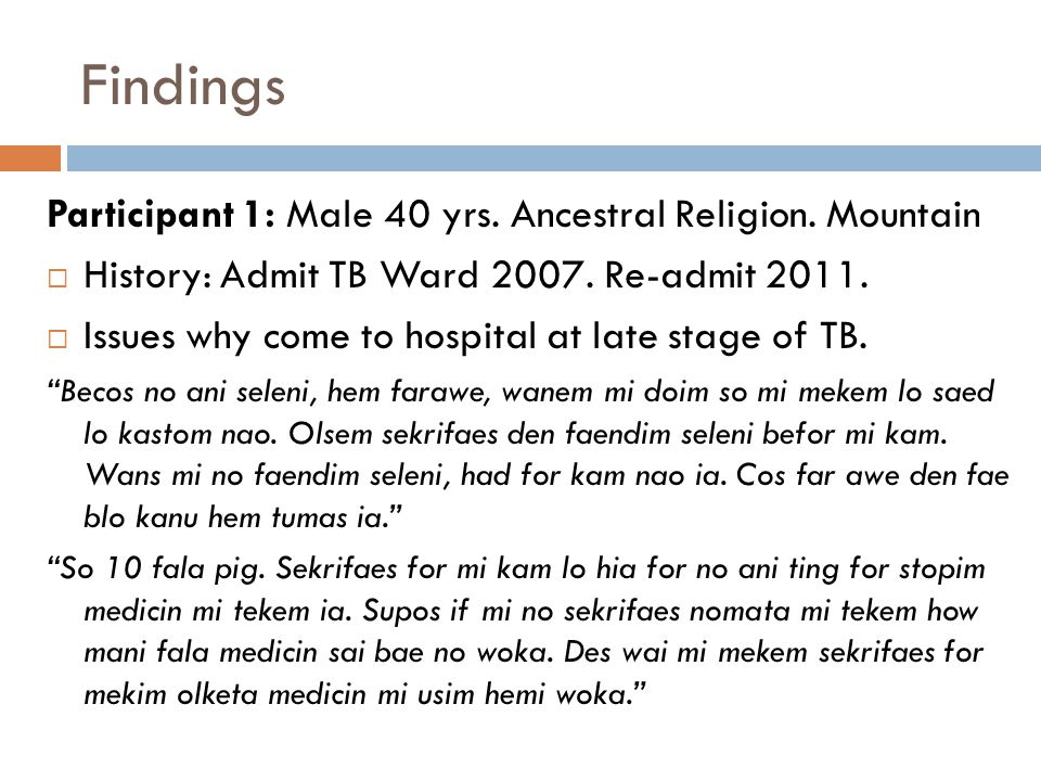 Findings Participant 1: Male 40 yrs. Ancestral Religion. Mountain  History: Admit TB Ward 2007. Re-admit 2011.  Issues why come to hospital at late