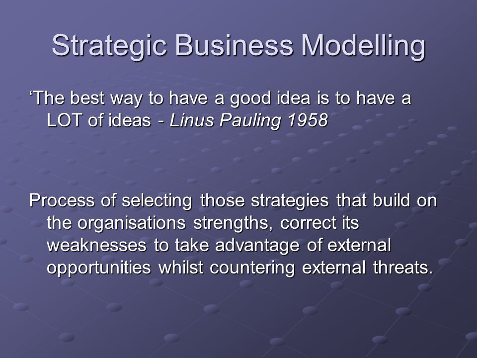 Strategic Business Modelling 'The best way to have a good idea is to have a LOT of ideas - Linus Pauling 1958 Process of selecting those strategies that build on the organisations strengths, correct its weaknesses to take advantage of external opportunities whilst countering external threats.