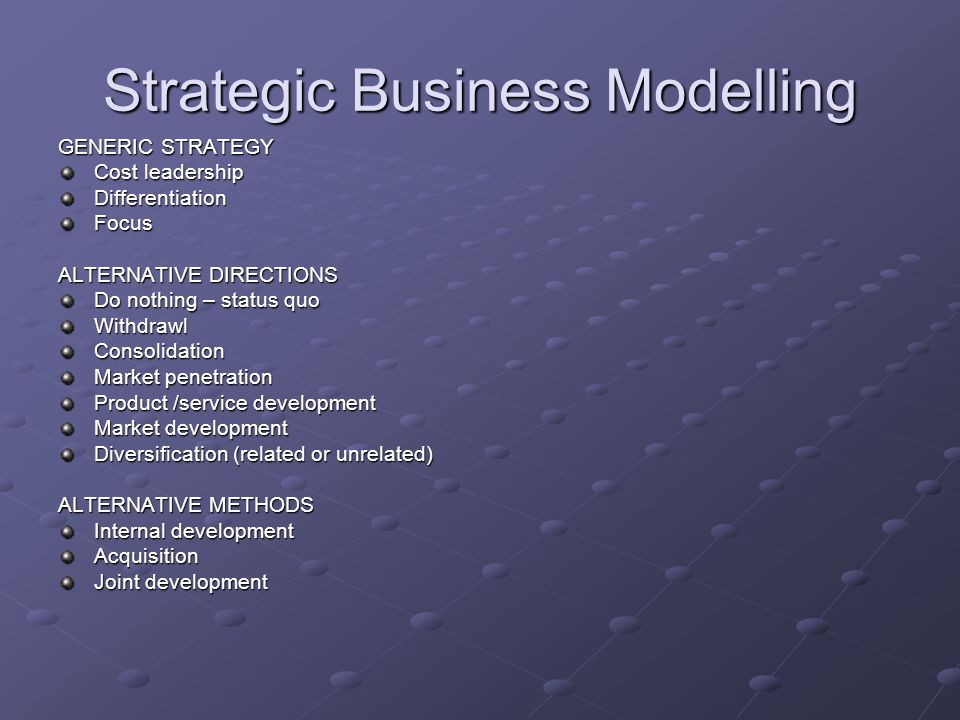Strategic Business Modelling GENERIC STRATEGY Cost leadership DifferentiationFocus ALTERNATIVE DIRECTIONS Do nothing – status quo WithdrawlConsolidation Market penetration Product /service development Market development Diversification (related or unrelated) ALTERNATIVE METHODS Internal development Acquisition Joint development