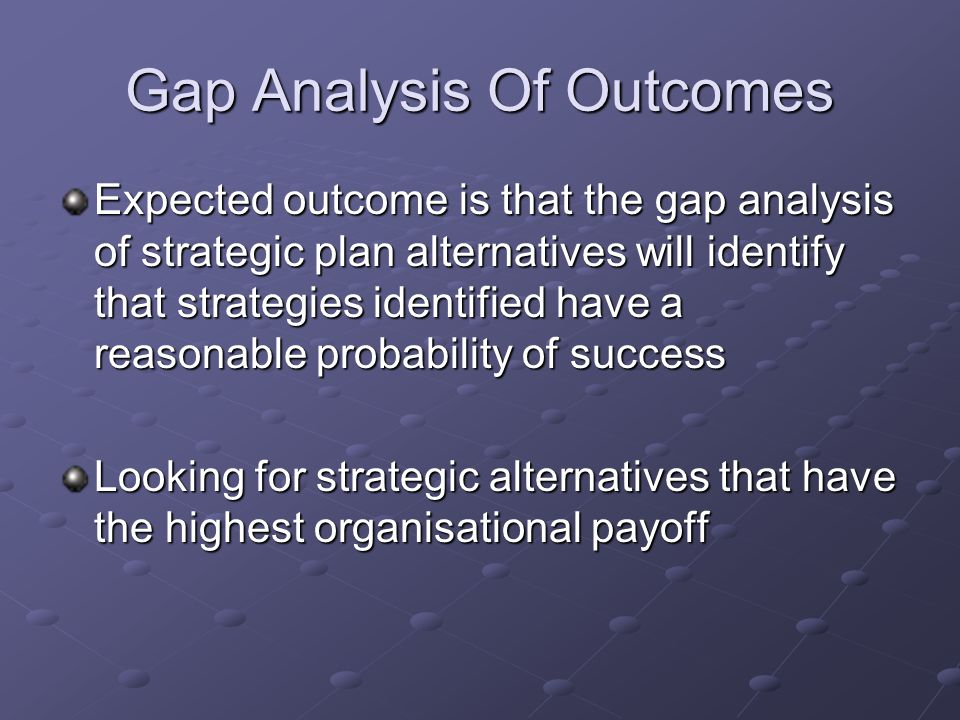 Gap Analysis Of Outcomes Expected outcome is that the gap analysis of strategic plan alternatives will identify that strategies identified have a reasonable probability of success Looking for strategic alternatives that have the highest organisational payoff