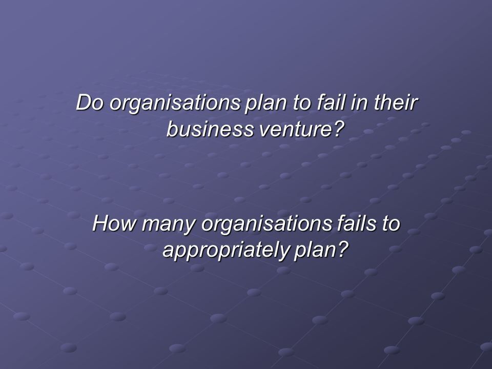 Do organisations plan to fail in their business venture.