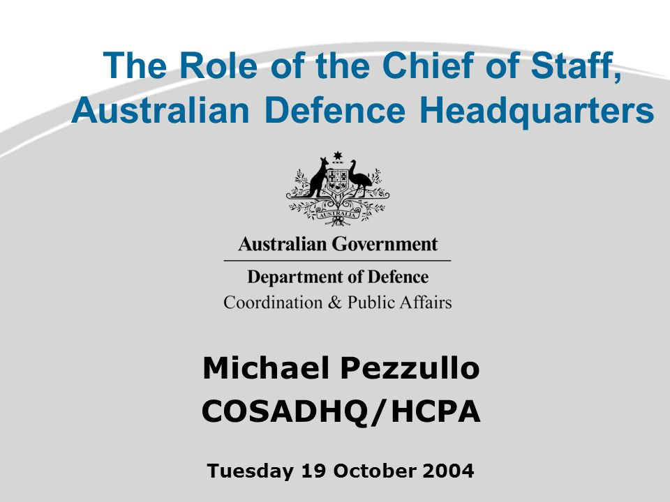 The Role of the Chief of Staff, Australian Defence Headquarters Michael Pezzullo COSADHQ/HCPA Tuesday 19 October 2004