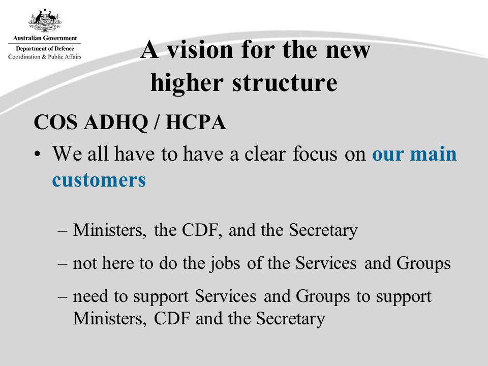 A vision for the new higher structure Use dual role of HCPA (boots on the ground) –to support Groups and Services to deliver better, more coordinated advice and public presentation… eg Cabinet staff DMPLS Public Affairs staff