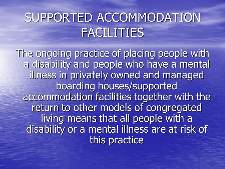 SUPPORTED ACCOMMODATION FACILITIES The ongoing practice of placing people with a disability and people who have a mental illness in privately owned and managed boarding houses/supported accommodation facilities together with the return to other models of congregated living means that all people with a disability or a mental illness are at risk of this practice