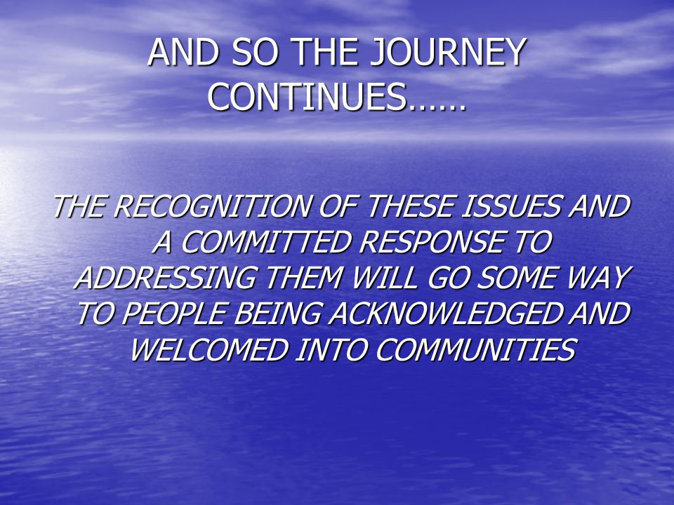 AND SO THE JOURNEY CONTINUES…… THE RECOGNITION OF THESE ISSUES AND A COMMITTED RESPONSE TO ADDRESSING THEM WILL GO SOME WAY TO PEOPLE BEING ACKNOWLEDGED AND WELCOMED INTO COMMUNITIES