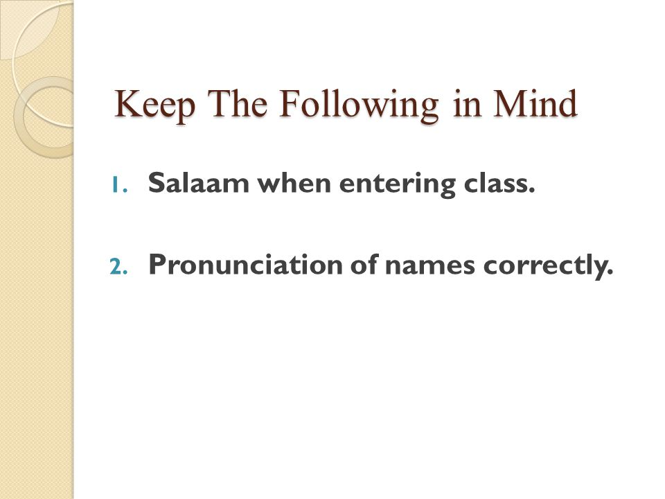 Keep The Following in Mind 1. Salaam when entering class. 2. Pronunciation of names correctly.