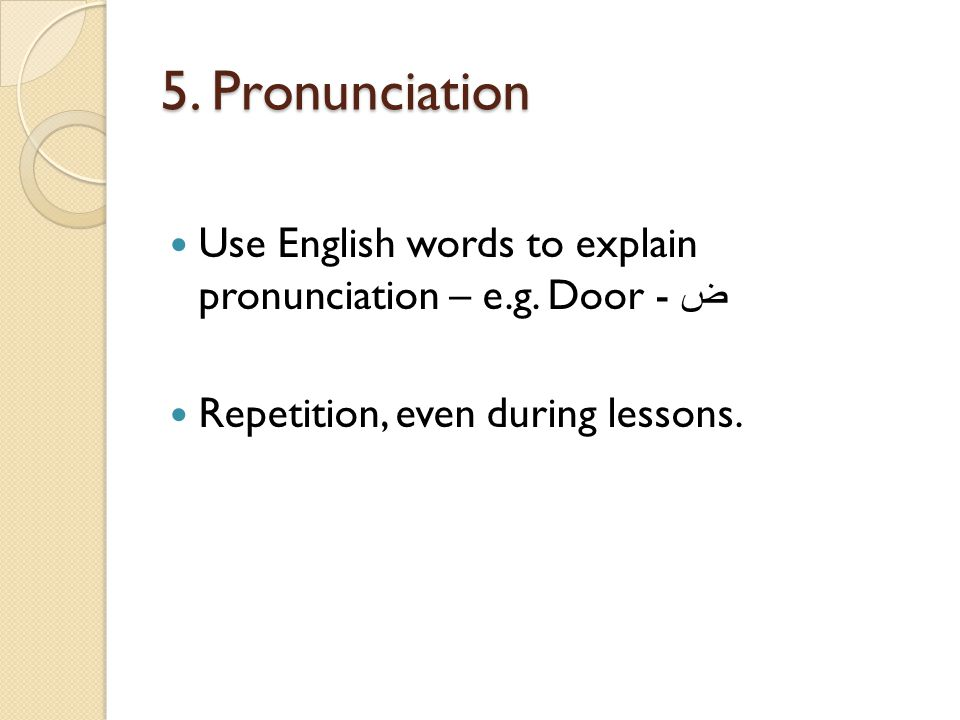 5. Pronunciation Use English words to explain pronunciation – e.g.