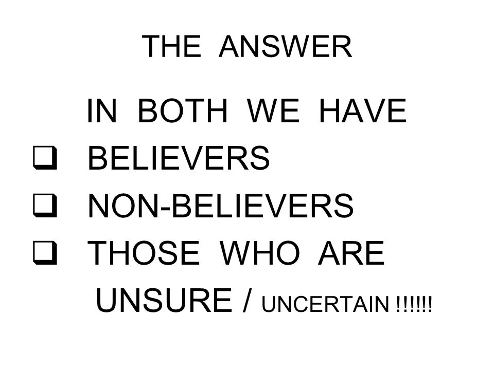 THE ANSWER IN BOTH WE HAVE  BELIEVERS  NON-BELIEVERS  THOSE WHO ARE UNSURE / UNCERTAIN !!!!!!