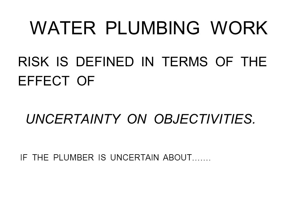 WATER PLUMBING WORK RISK IS DEFINED IN TERMS OF THE EFFECT OF UNCERTAINTY ON OBJECTIVITIES.