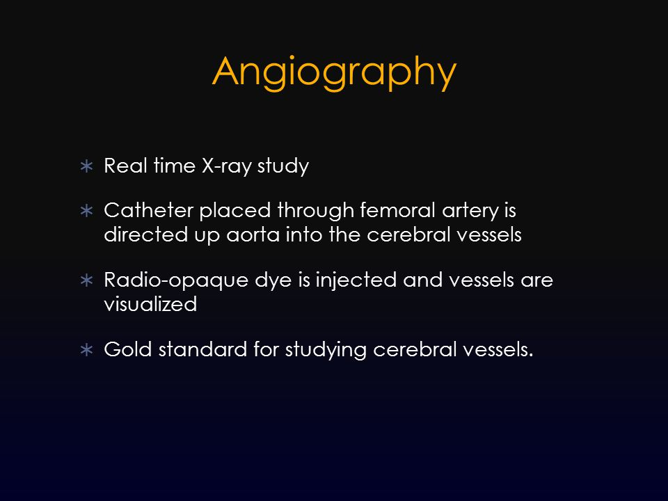  Real time X-ray study  Catheter placed through femoral artery is directed up aorta into the cerebral vessels  Radio-opaque dye is injected and ves