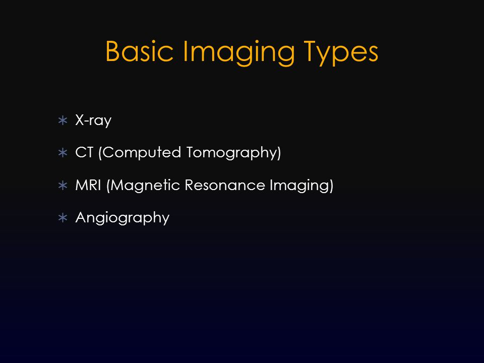 Basic Imaging Types  X-ray  CT (Computed Tomography)  MRI (Magnetic Resonance Imaging)  Angiography