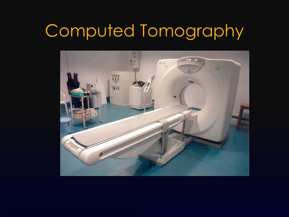 Computed Tomography (CT)  Tomography  Imaging in sections, or slices  Computed  Geometric processing used to reconstruct an image  Computerized algorithms