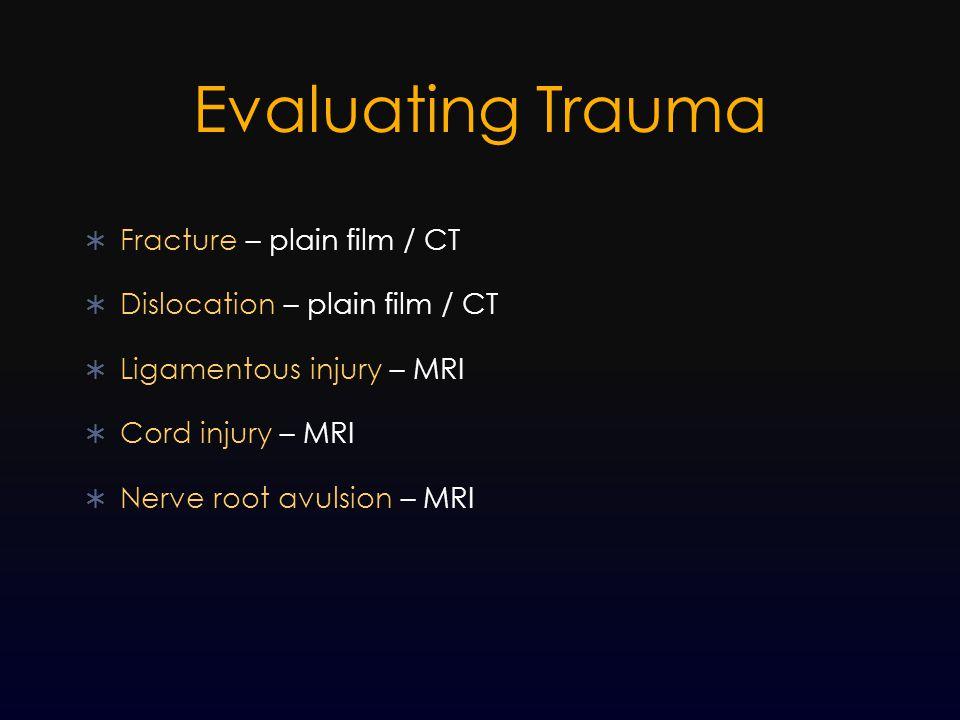 Evaluating Trauma  Fracture – plain film / CT  Dislocation – plain film / CT  Ligamentous injury – MRI  Cord injury – MRI  Nerve root avulsion –