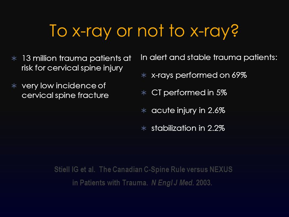 To x-ray or not to x-ray?  13 million trauma patients at risk for cervical spine injury  very low incidence of cervical spine fracture In alert and