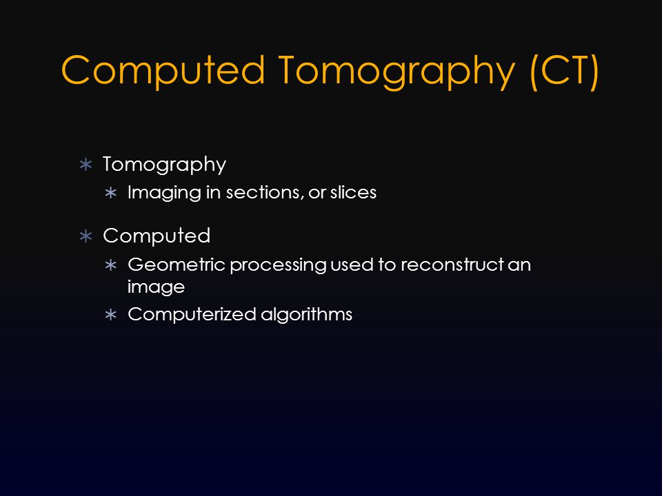 Computed Tomography (CT)  Tomography  Imaging in sections, or slices  Computed  Geometric processing used to reconstruct an image  Computerized a