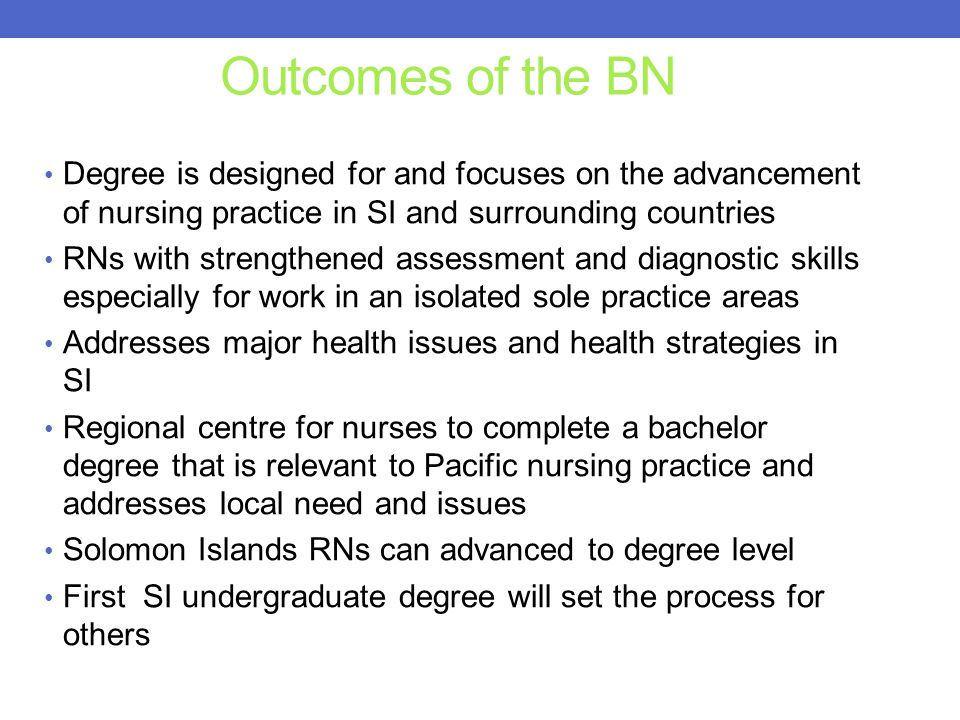 Outcomes of the BN Degree is designed for and focuses on the advancement of nursing practice in SI and surrounding countries RNs with strengthened assessment and diagnostic skills especially for work in an isolated sole practice areas Addresses major health issues and health strategies in SI Regional centre for nurses to complete a bachelor degree that is relevant to Pacific nursing practice and addresses local need and issues Solomon Islands RNs can advanced to degree level First SI undergraduate degree will set the process for others